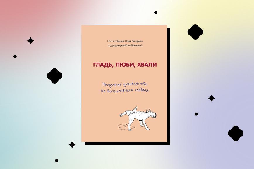Книга про домашних животных  «Гладь, люби, хвали: нескучное руководство по воспитанию собаки»