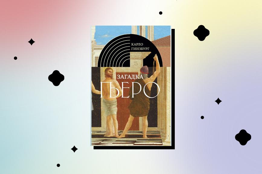 Книги об искусстве: «Загадка Пьеро. Пьеро делла Франческа» Карло Гинзбург
