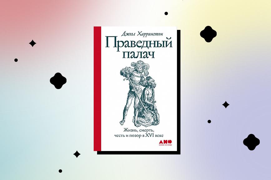 книги про средневековье: «Праведный палач. Жизнь, смерть, честь и позор в XVI веке»